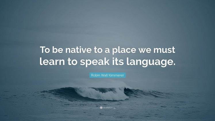 To be native to a place we must learn to speak its language